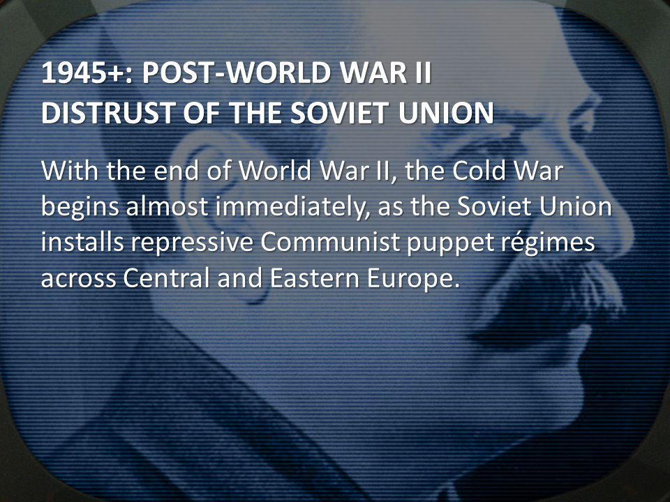 1945+: POST-WORLD WAR II DISTRUST OF THE SOVIET UNION With the end of World War II, the Cold War begins almost immediately, as the Soviet Union installs repressive Communist puppet régimes across Central and Eastern Europe.