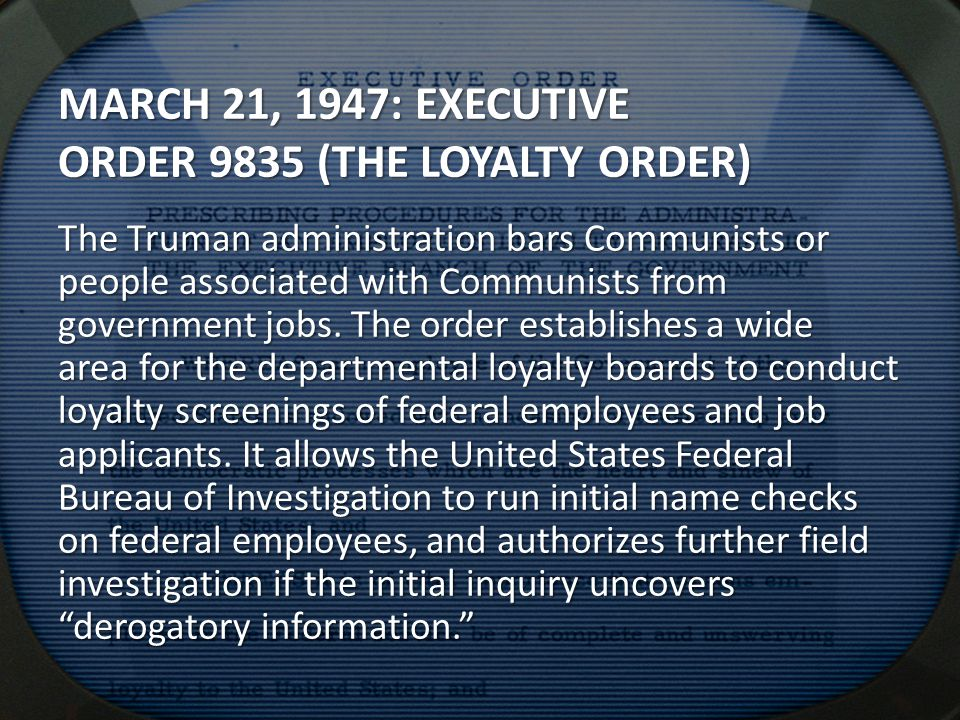MARCH 21, 1947: EXECUTIVE ORDER 9835 (THE LOYALTY ORDER) The Truman administration bars Communists or people associated with Communists from government jobs.