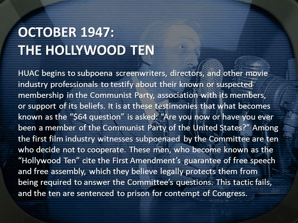 OCTOBER 1947: THE HOLLYWOOD TEN HUAC begins to subpoena screenwriters, directors, and other movie industry professionals to testify about their known