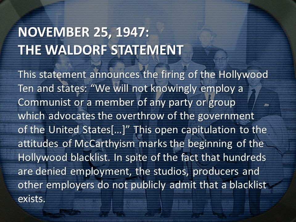 NOVEMBER 25, 1947: THE WALDORF STATEMENT This statement announces the firing of the Hollywood Ten and states: We will not knowingly employ a Communist or a member of any party or group which advocates the overthrow of the government of the United States[…] This open capitulation to the attitudes of McCarthyism marks the beginning of the Hollywood blacklist.