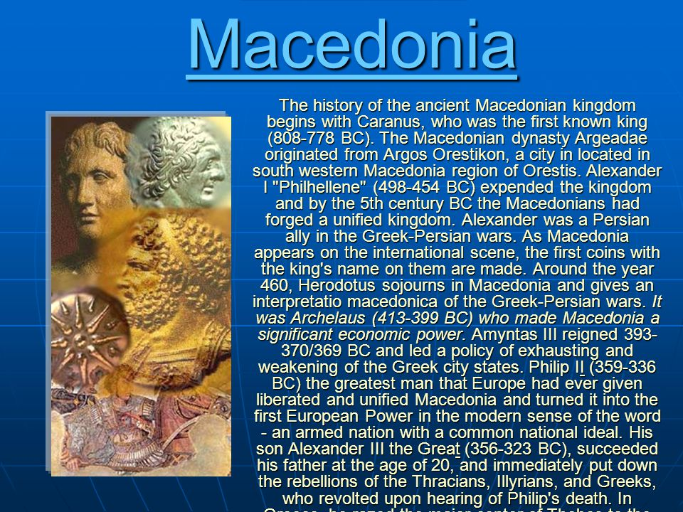 Ancient Macedonia The history of the ancient Macedonian kingdom begins with Caranus, who was the first known king (808-778 BC).