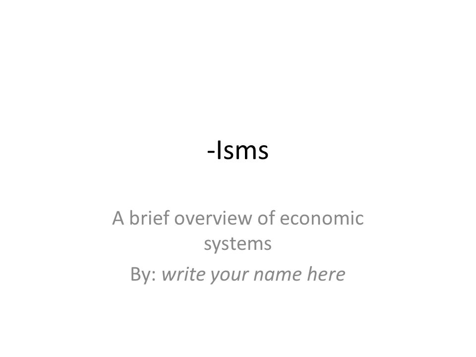 -Isms A brief overview of economic systems By: write your name here
