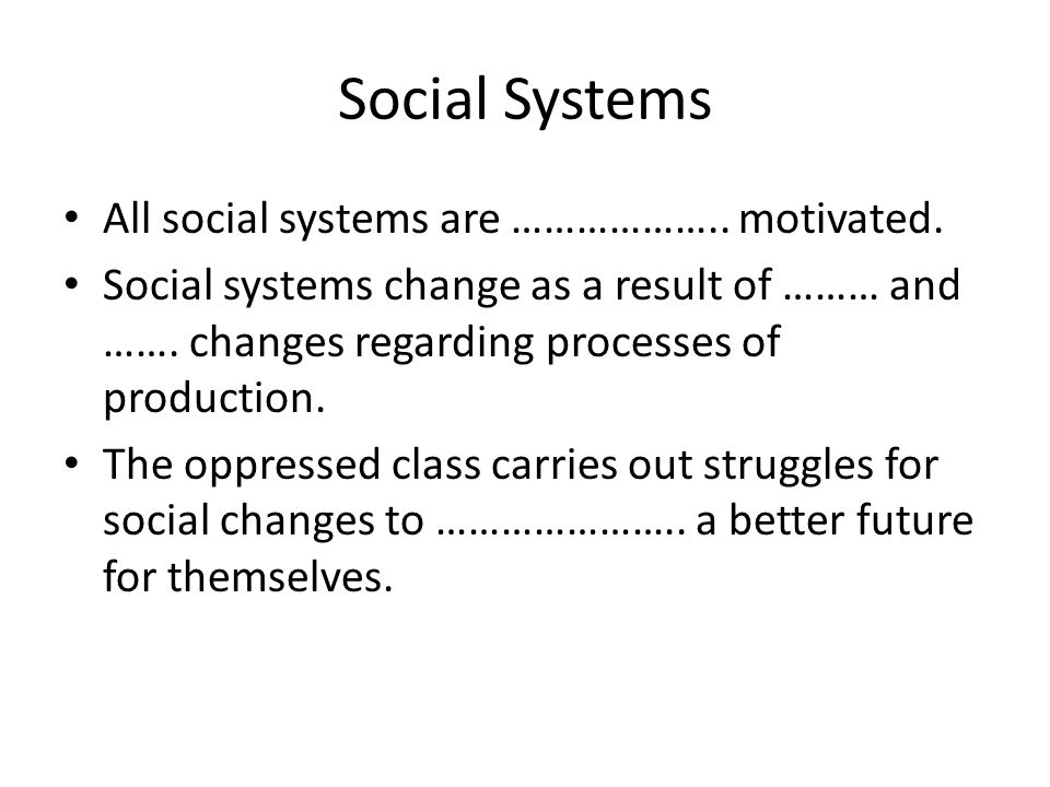 Social Systems All social systems are ……………….. motivated. Social systems change as a result of ……… and ……. changes regarding processes of production.