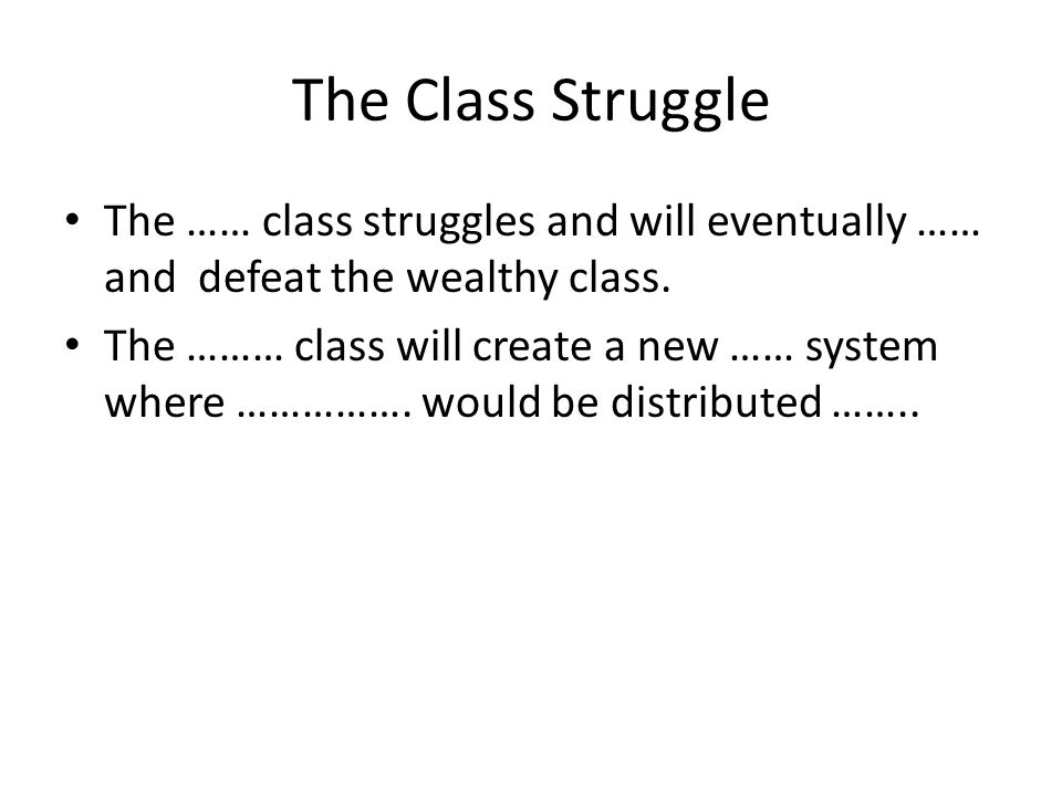 The Class Struggle The …… class struggles and will eventually …… and defeat the wealthy class. The ……… class will create a new …… system where …………….
