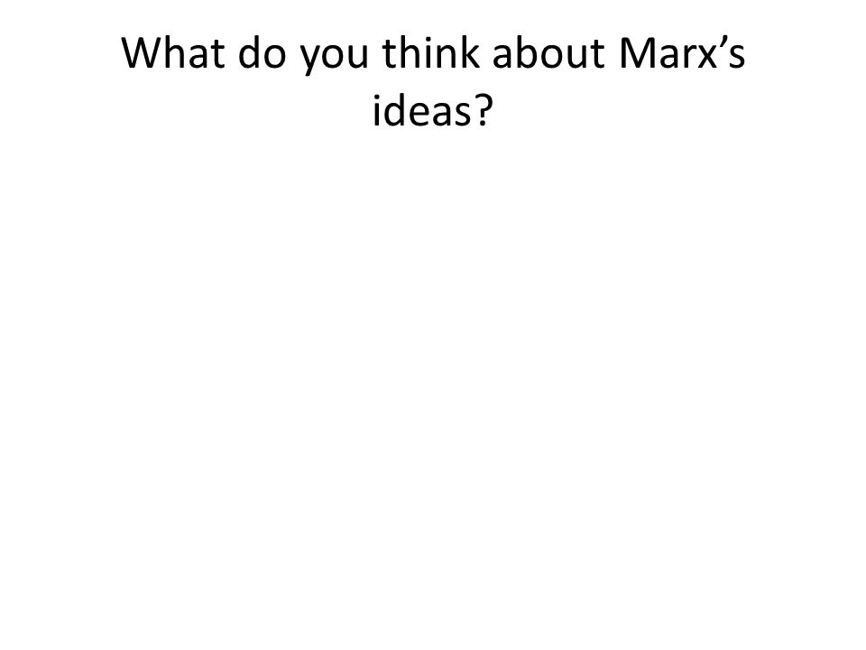 What do you think about Marx's ideas?