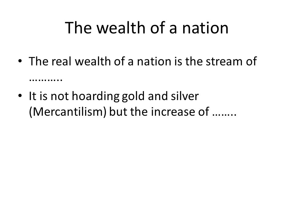 The wealth of a nation The real wealth of a nation is the stream of ……….. It is not hoarding gold and silver (Mercantilism) but the increase of ……..