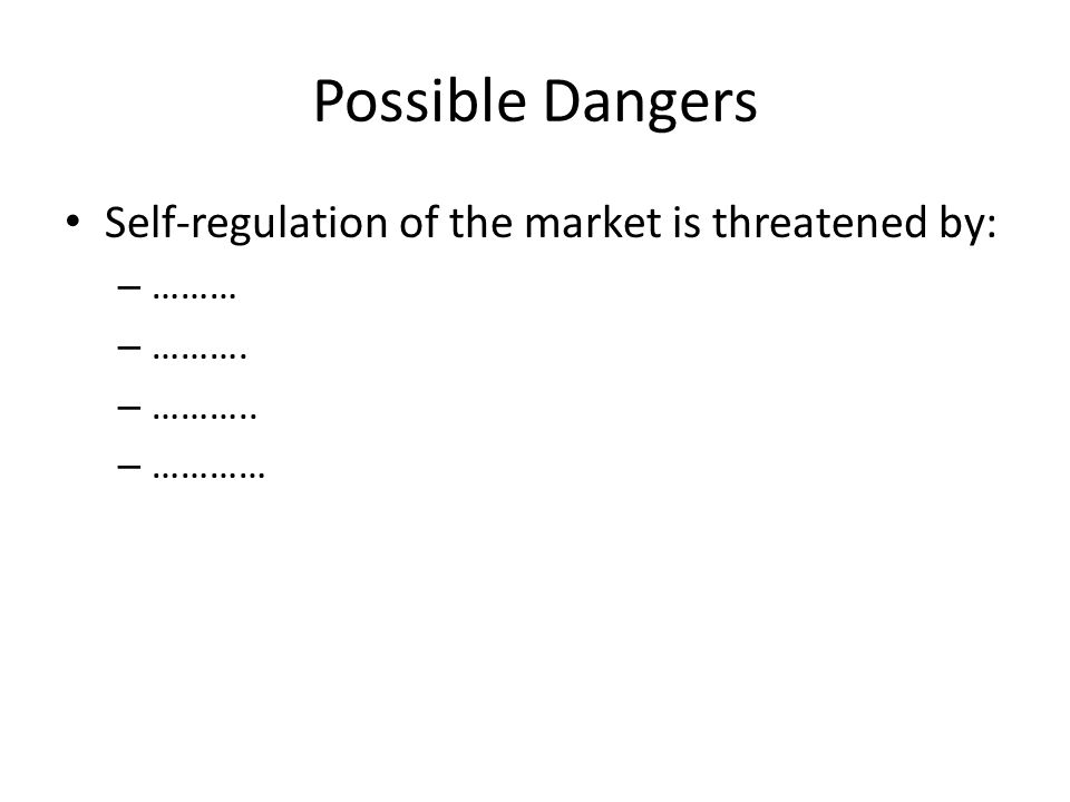 Possible Dangers Self-regulation of the market is threatened by: – ……… – ………. – ……….. – …………