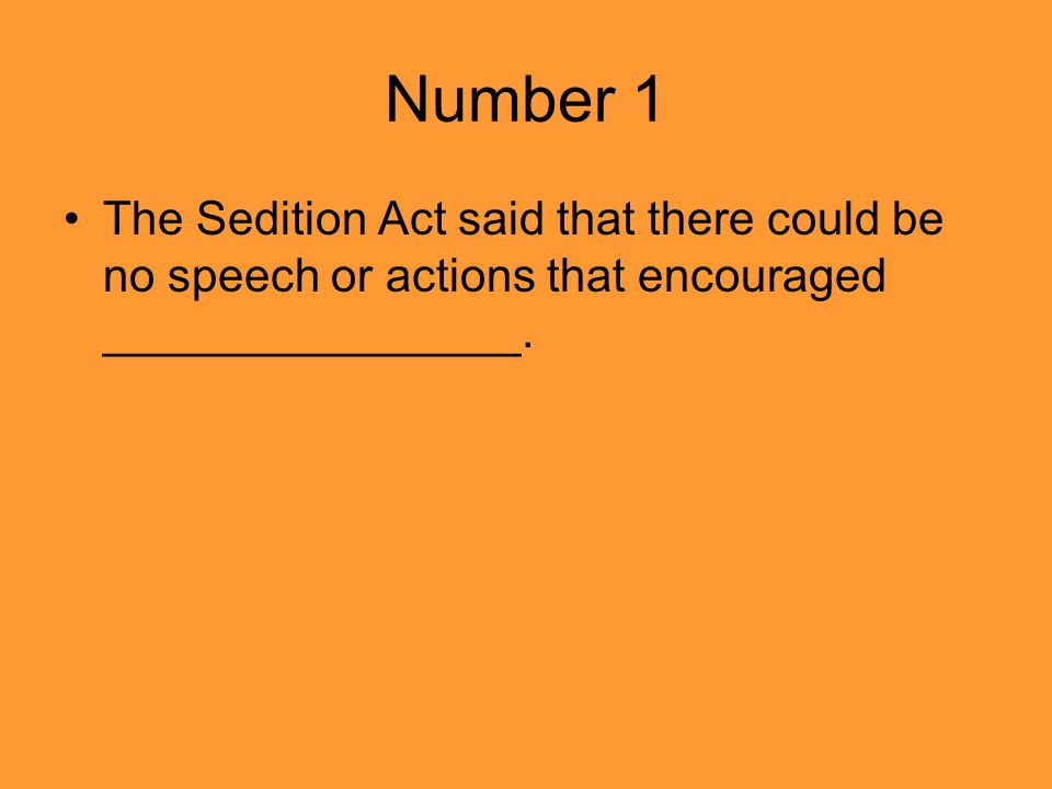 Number 1 The Sedition Act said that there could be no speech or actions that encouraged ________________.
