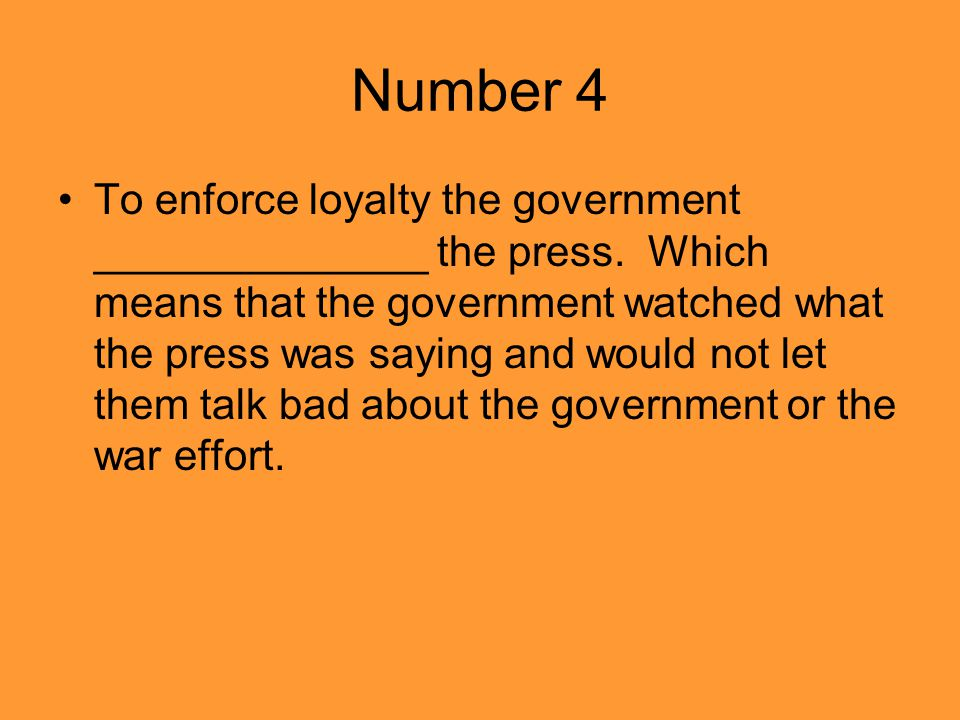 Number 4 To enforce loyalty the government ______________ the press.
