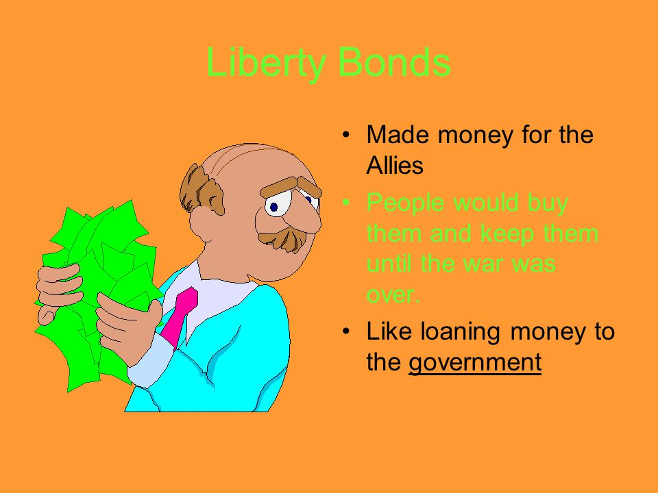 Liberty Bonds Made money for the Allies People would buy them and keep them until the war was over.