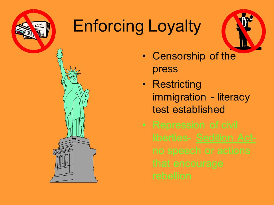 Enforcing Loyalty Censorship of the press Restricting immigration - literacy test established Repression of civil liberties- Sedition Act- no speech or actions that encourage rebellion