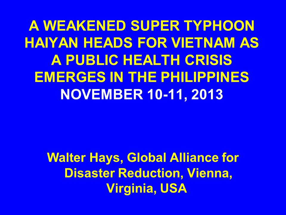 A WEAKENED SUPER TYPHOON HAIYAN HEADS FOR VIETNAM AS A PUBLIC HEALTH CRISIS EMERGES IN THE PHILIPPINES NOVEMBER 10-11, 2013 Walter Hays, Global Allian