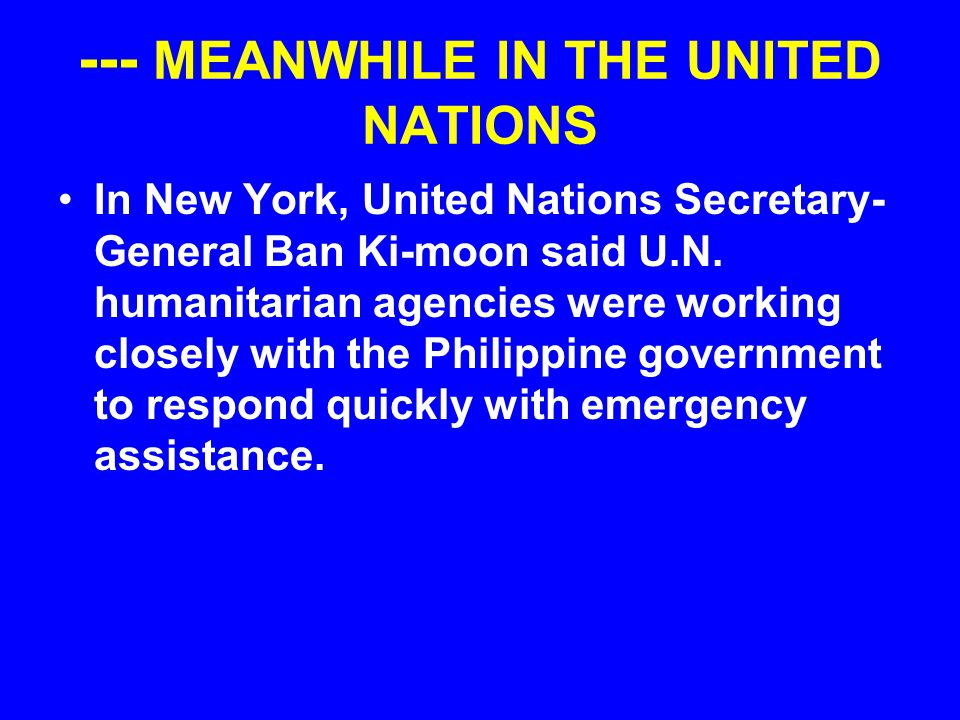 --- MEANWHILE IN THE UNITED NATIONS In New York, United Nations Secretary- General Ban Ki-moon said U.N. humanitarian agencies were working closely wi