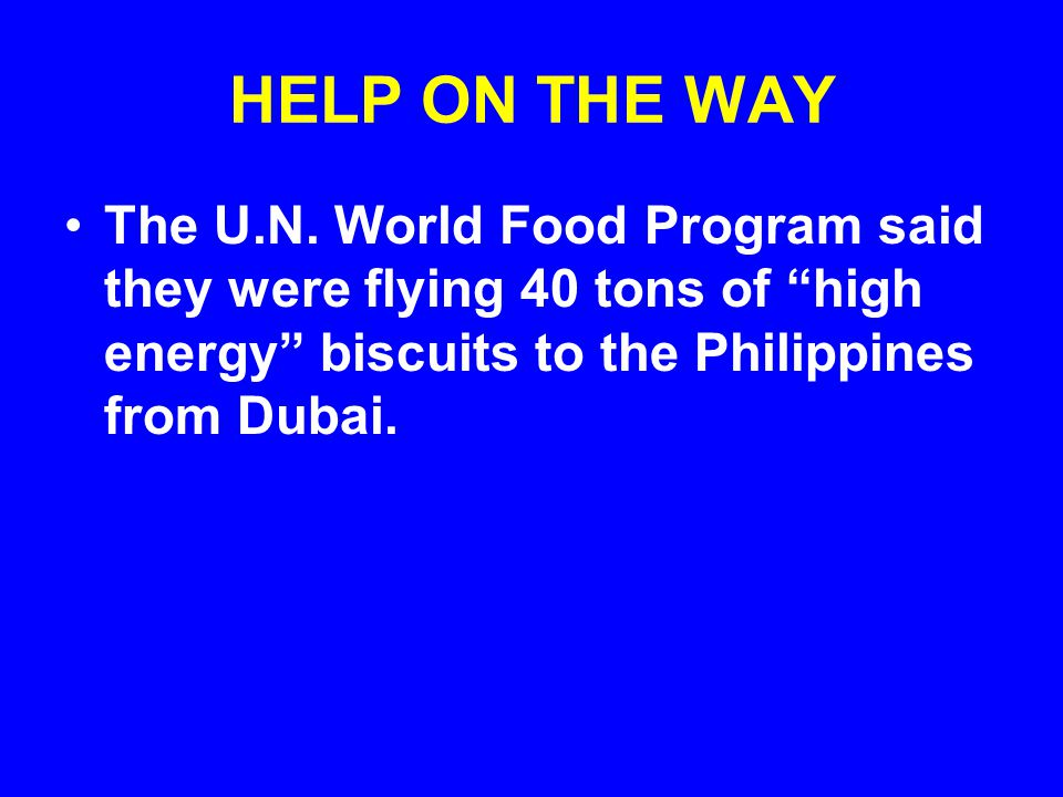 "HELP ON THE WAY The U.N. World Food Program said they were flying 40 tons of ""high energy"" biscuits to the Philippines from Dubai."
