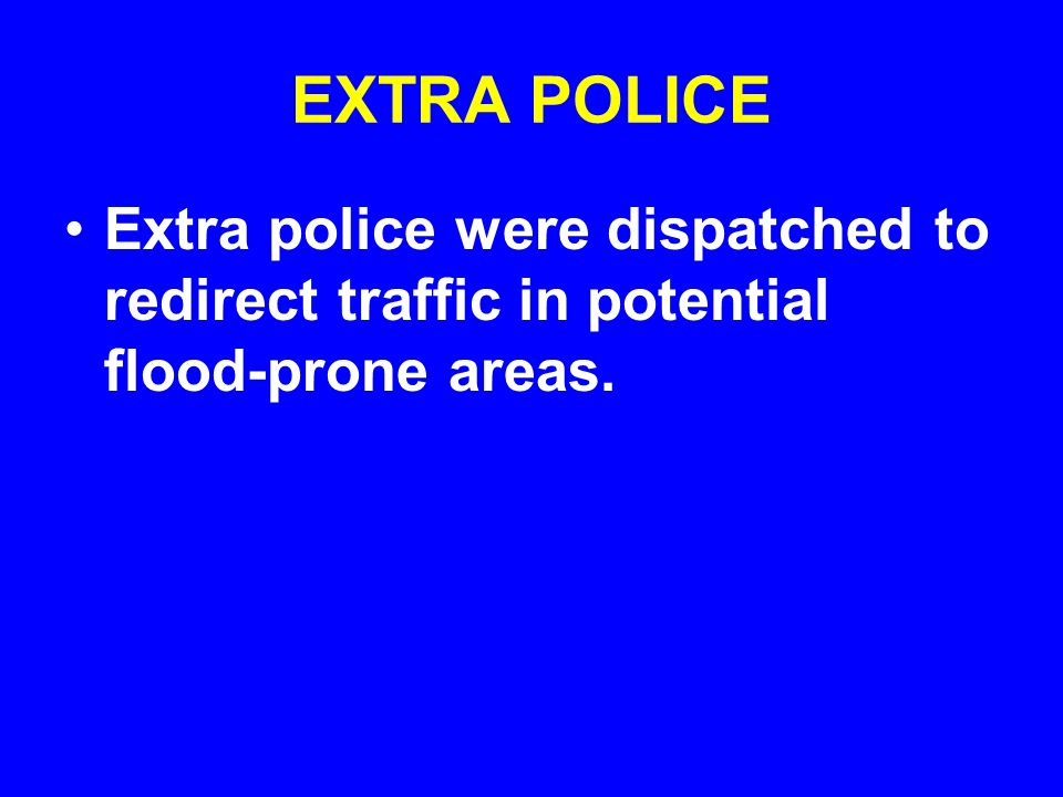EXTRA POLICE Extra police were dispatched to redirect traffic in potential flood-prone areas.