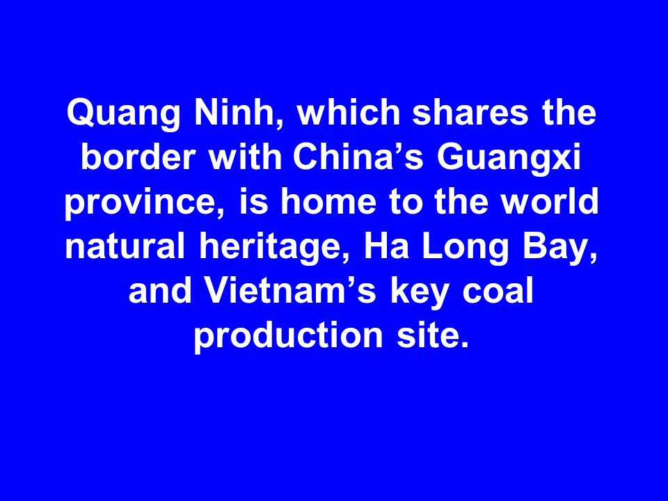Quang Ninh, which shares the border with China's Guangxi province, is home to the world natural heritage, Ha Long Bay, and Vietnam's key coal producti