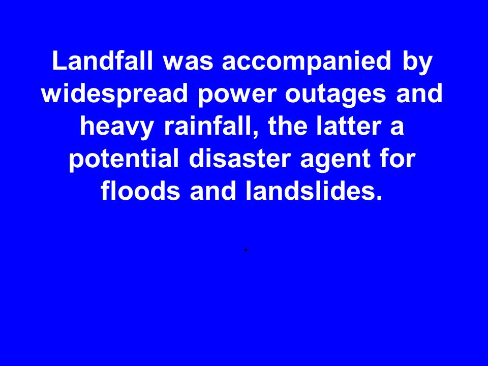 Landfall was accompanied by widespread power outages and heavy rainfall, the latter a potential disaster agent for floods and landslides..