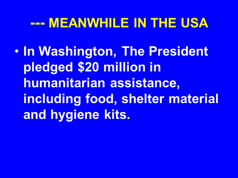 --- MEANWHILE IN THE USA In Washington, The President pledged $20 million in humanitarian assistance, including food, shelter material and hygiene kit