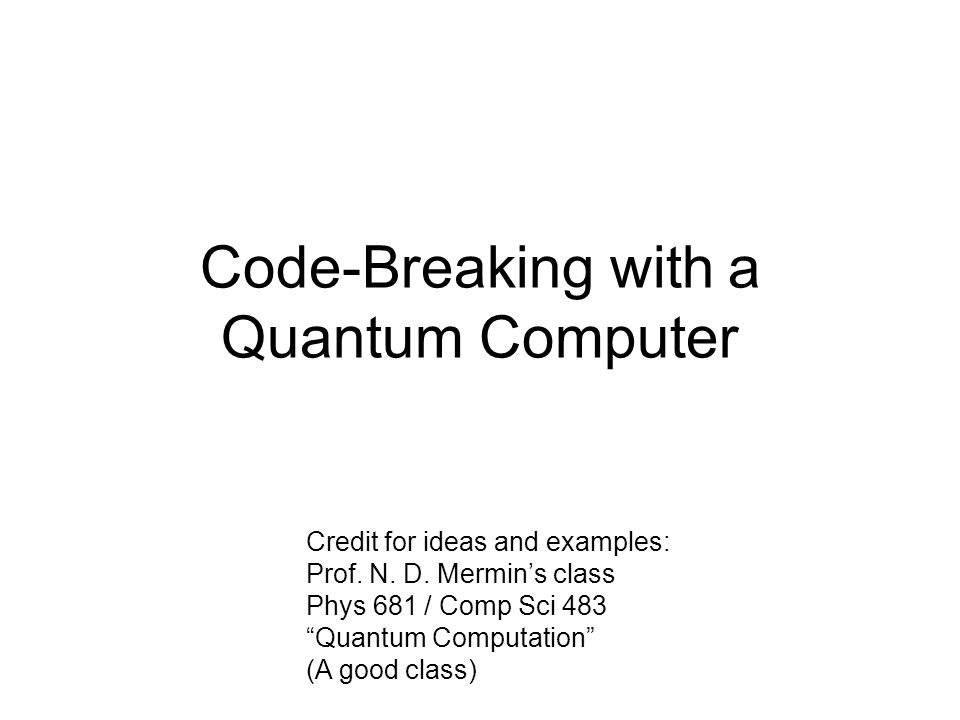 Code-Breaking with a Quantum Computer Credit for ideas and examples: Prof.