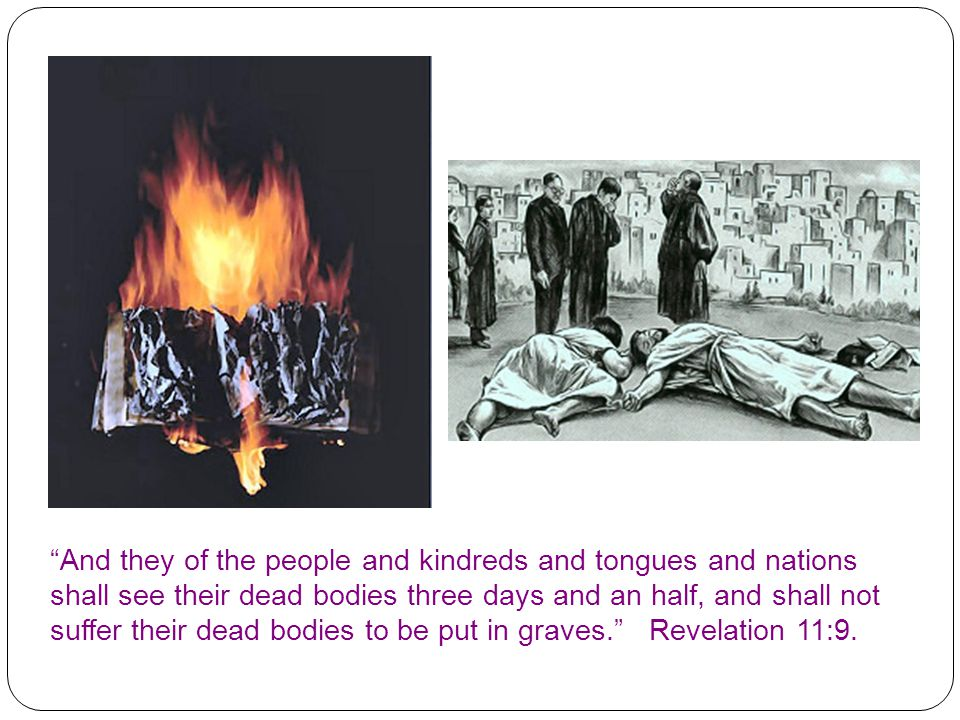 And they of the people and kindreds and tongues and nations shall see their dead bodies three days and an half, and shall not suffer their dead bodies to be put in graves. Revelation 11:9.