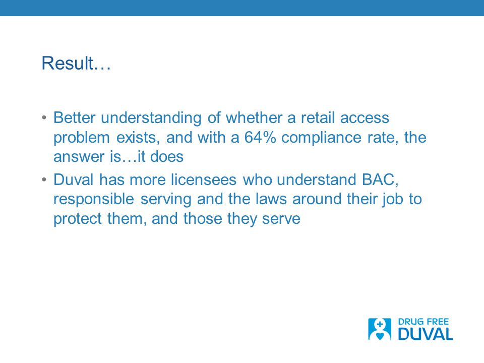 Result… Better understanding of whether a retail access problem exists, and with a 64% compliance rate, the answer is…it does Duval has more licensees who understand BAC, responsible serving and the laws around their job to protect them, and those they serve