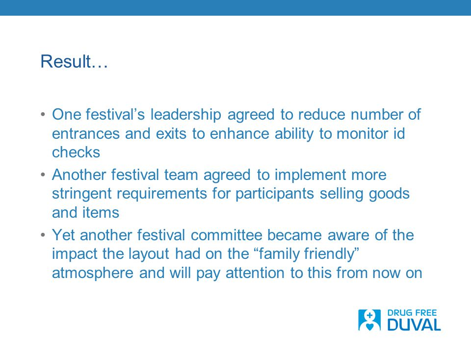 Result… One festival's leadership agreed to reduce number of entrances and exits to enhance ability to monitor id checks Another festival team agreed to implement more stringent requirements for participants selling goods and items Yet another festival committee became aware of the impact the layout had on the family friendly atmosphere and will pay attention to this from now on