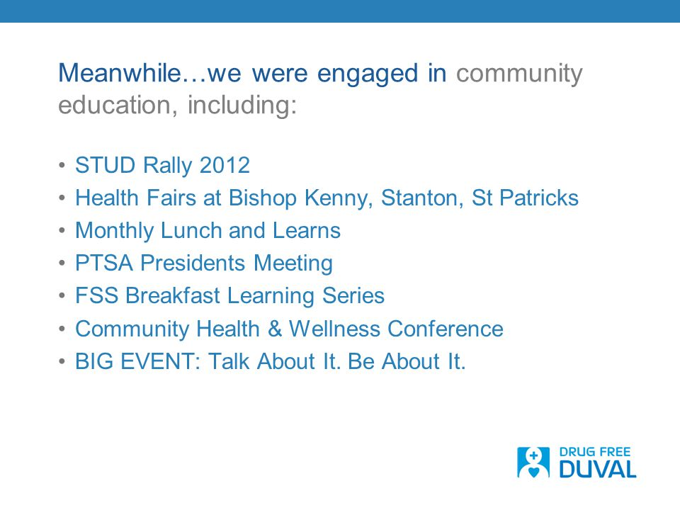 Meanwhile…we were engaged in community education, including: STUD Rally 2012 Health Fairs at Bishop Kenny, Stanton, St Patricks Monthly Lunch and Lear
