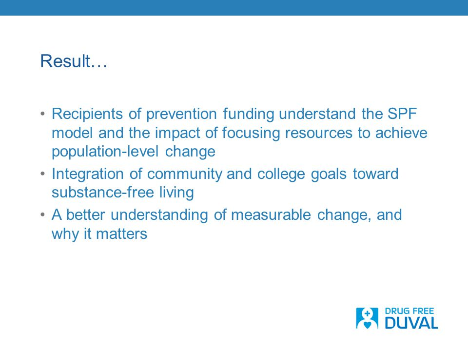 Result… Recipients of prevention funding understand the SPF model and the impact of focusing resources to achieve population-level change Integration