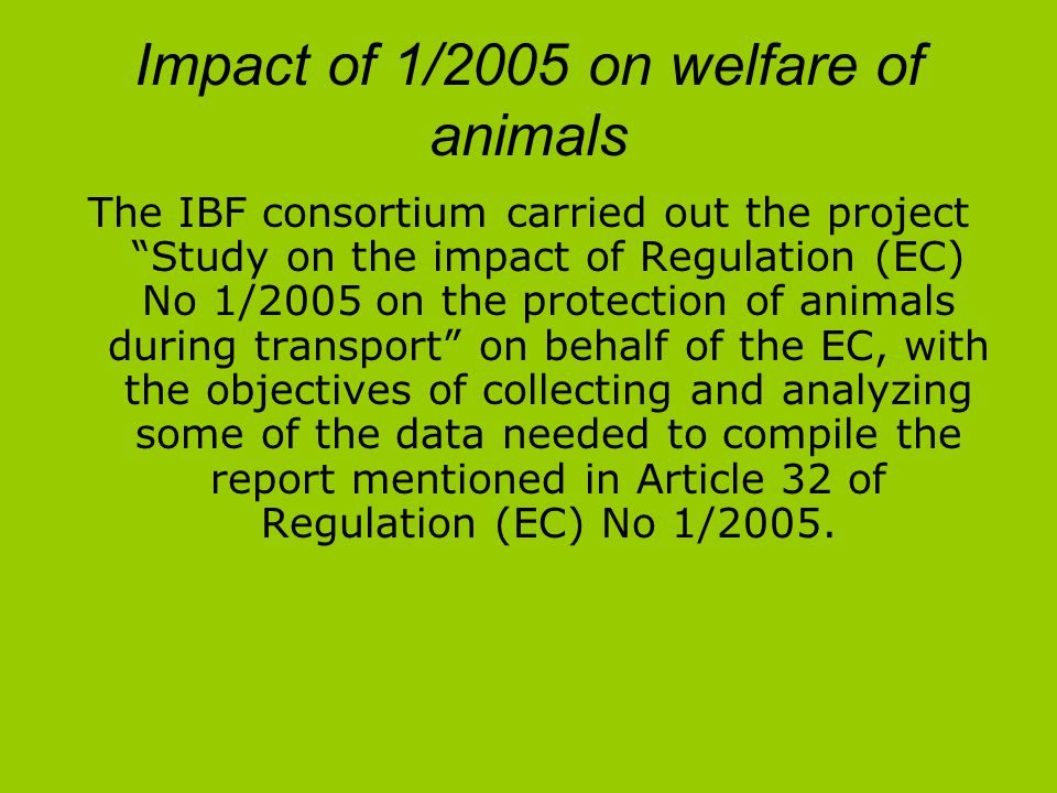 Impact of 1/2005 on welfare of animals The IBF consortium carried out the project Study on the impact of Regulation (EC) No 1/2005 on the protection of animals during transport on behalf of the EC, with the objectives of collecting and analyzing some of the data needed to compile the report mentioned in Article 32 of Regulation (EC) No 1/2005.