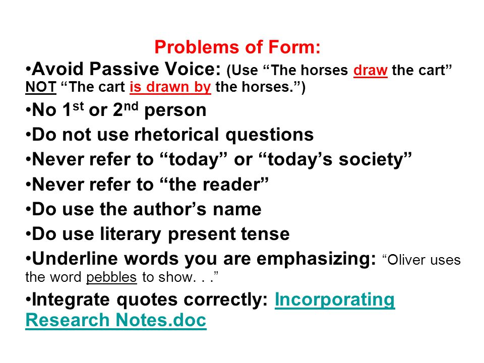 Problems of Form: Avoid Passive Voice: (Use The horses draw the cart NOT The cart is drawn by the horses. ) No 1 st or 2 nd person Do not use rhetorical questions Never refer to today or today's society Never refer to the reader Do use the author's name Do use literary present tense Underline words you are emphasizing: Oliver uses the word pebbles to show... Integrate quotes correctly: Incorporating Research Notes.docIncorporating Research Notes.doc