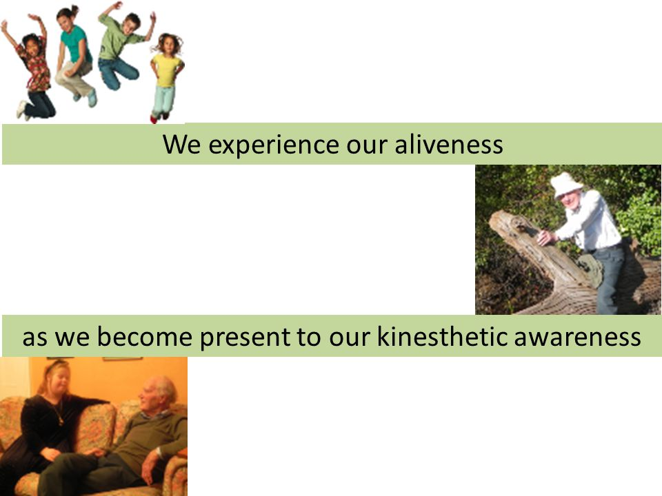 We experience our aliveness as we become present to our kinesthetic awareness