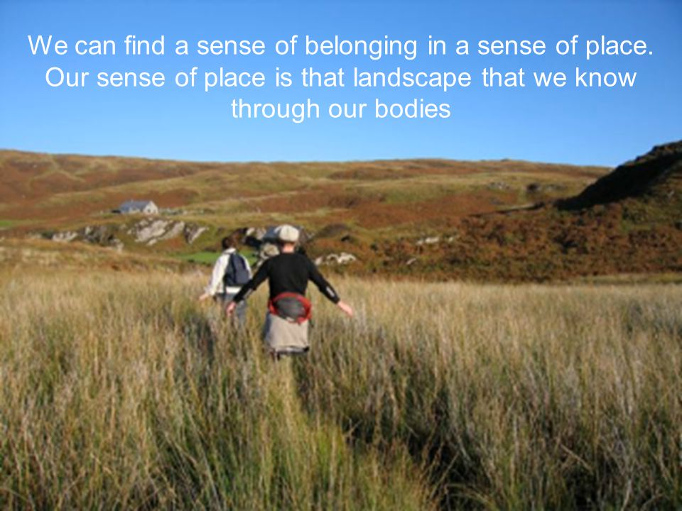 We can find a sense of belonging in a sense of place.