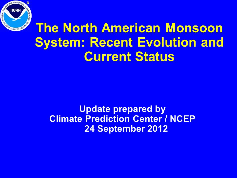 The North American Monsoon System: Recent Evolution and Current Status Update prepared by Climate Prediction Center / NCEP 24 September 2012
