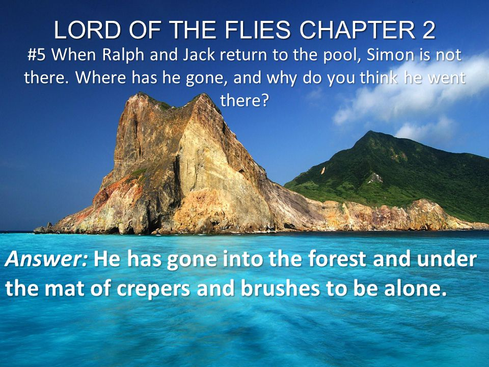 LORD OF THE FLIES CHAPTER 2 #5 When Ralph and Jack return to the pool, Simon is not there. Where has he gone, and why do you think he went there? Answ
