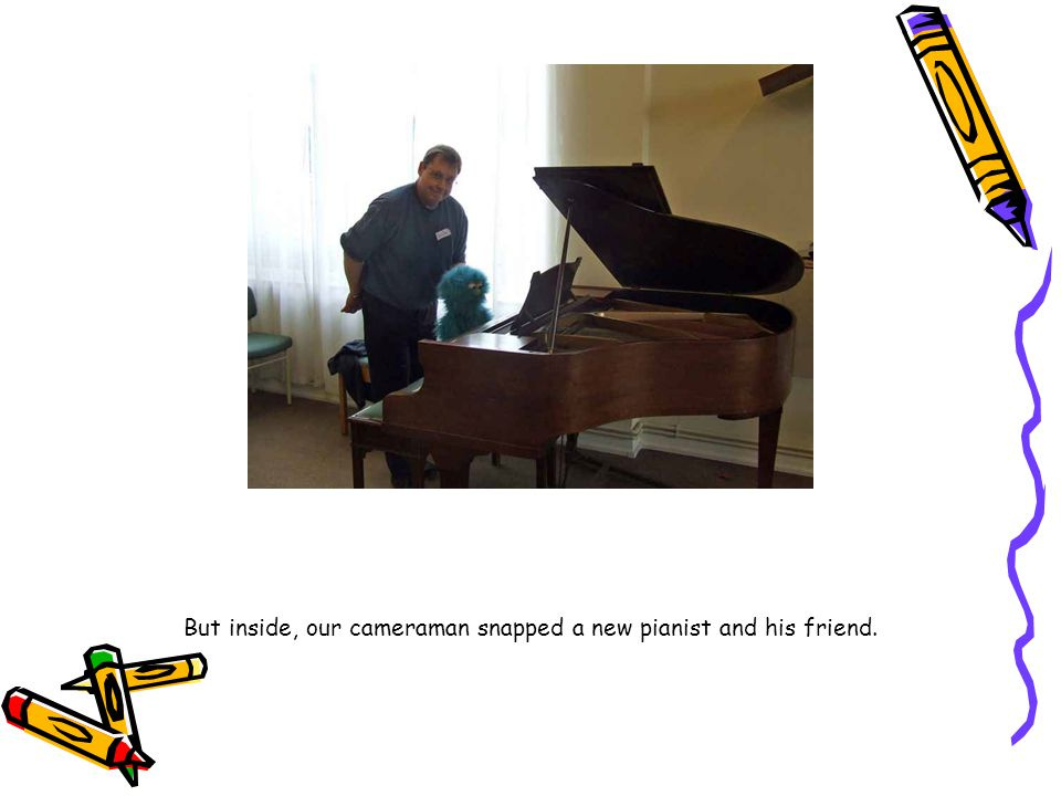 But inside, our cameraman snapped a new pianist and his friend.