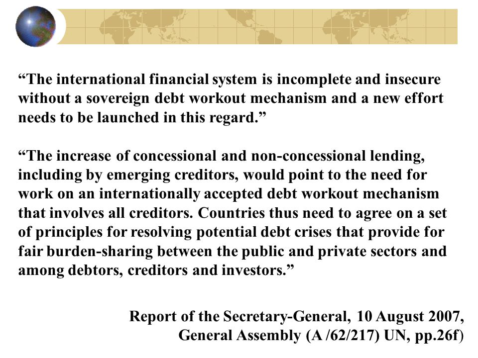 """The international financial system is incomplete and insecure without a sovereign debt workout mechanism and a new effort needs to be launched in thi"