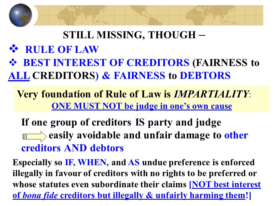 STILL MISSING, THOUGH –  RULE OF LAW ALL  BEST INTEREST OF CREDITORS (FAIRNESS to ALL CREDITORS) & FAIRNESS to DEBTORS IMPARTIALITY Very foundation