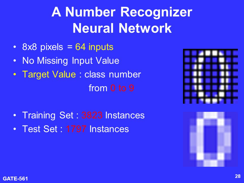 GATE-561 28 A Number Recognizer Neural Network 8x8 pixels = 64 inputs No Missing Input Value Target Value : class number from 0 to 9 Training Set : 3823 Instances Test Set : 1797 Instances