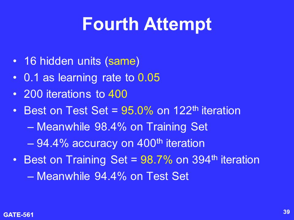 GATE-561 39 Fourth Attempt 16 hidden units (same) 0.1 as learning rate to 0.05 200 iterations to 400 Best on Test Set = 95.0% on 122 th iteration –Meanwhile 98.4% on Training Set –94.4% accuracy on 400 th iteration Best on Training Set = 98.7% on 394 th iteration –Meanwhile 94.4% on Test Set