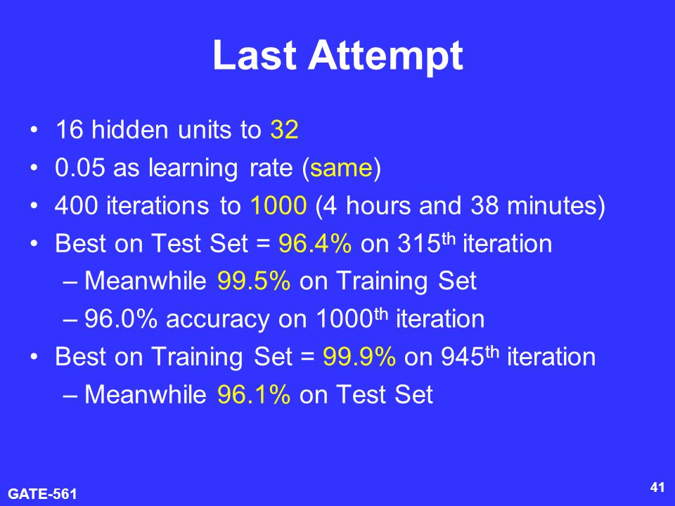 GATE-561 41 Last Attempt 16 hidden units to 32 0.05 as learning rate (same) 400 iterations to 1000 (4 hours and 38 minutes) Best on Test Set = 96.4% on 315 th iteration –Meanwhile 99.5% on Training Set –96.0% accuracy on 1000 th iteration Best on Training Set = 99.9% on 945 th iteration –Meanwhile 96.1% on Test Set