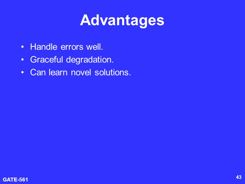 GATE-561 43 Advantages Handle errors well. Graceful degradation. Can learn novel solutions.