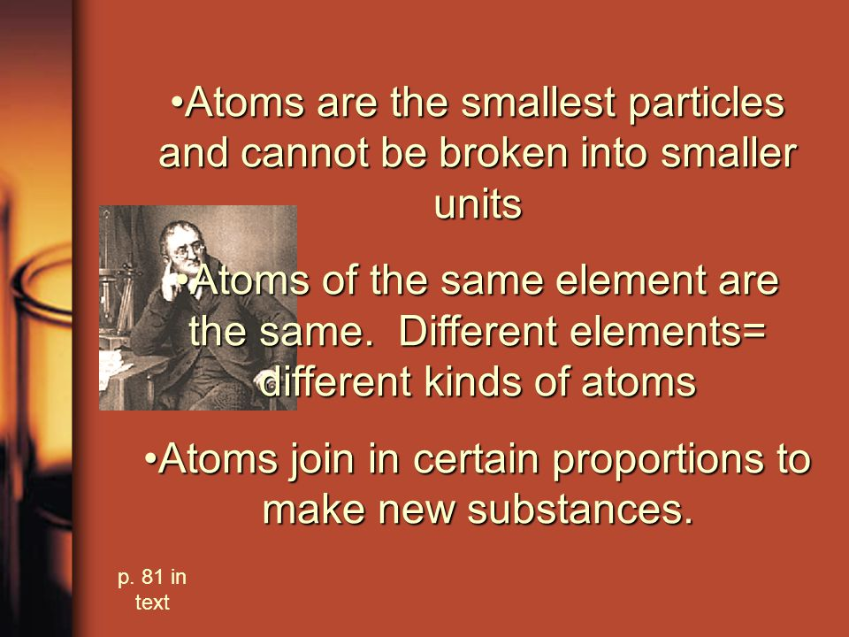 1803 John Dalton Atoms are the smallest particles and cannot be broken into smaller unitsAtoms are the smallest particles and cannot be broken into smaller units Atoms of the same element are the same.