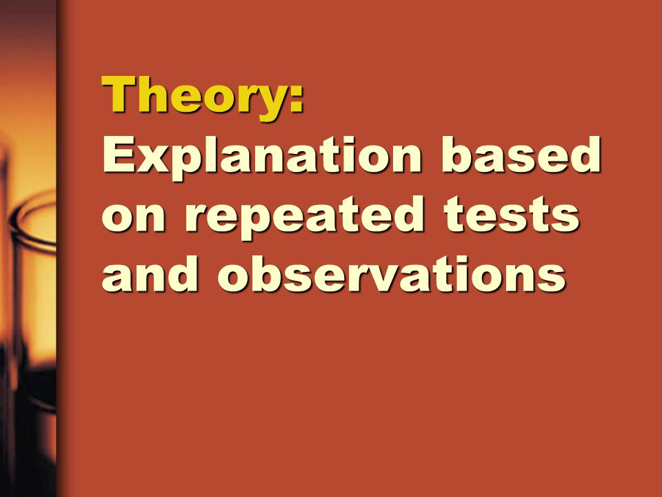 Theory: Explanation based on repeated tests and observations