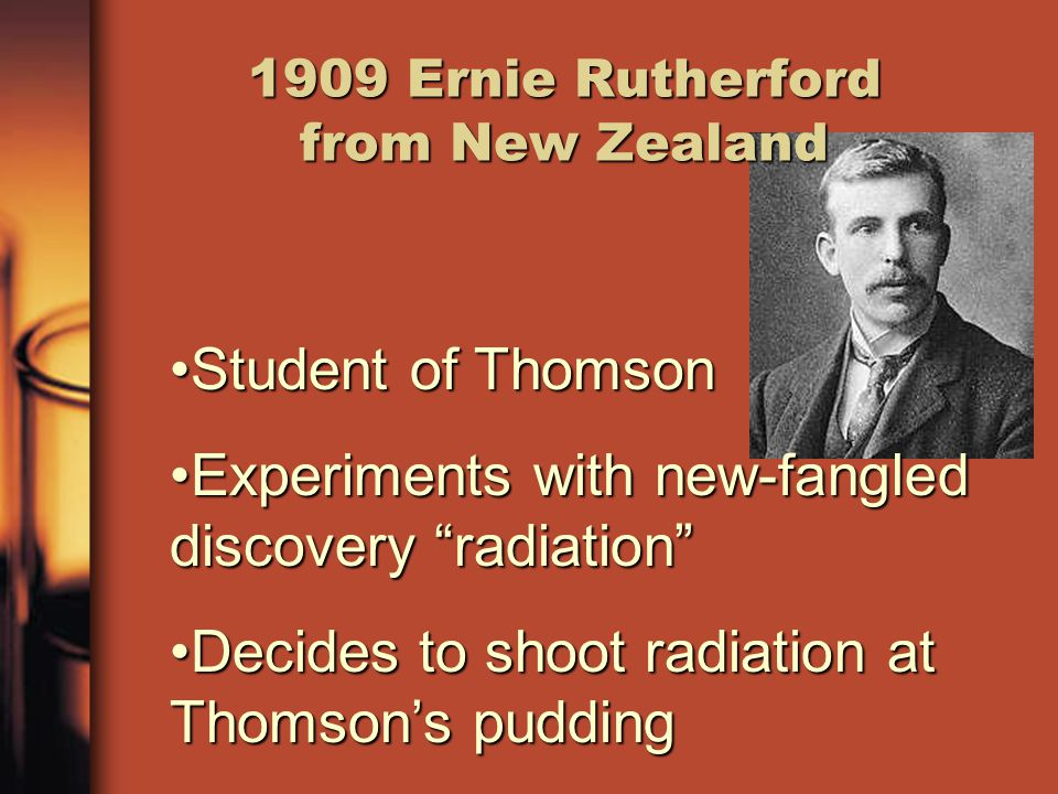 1909 Ernie Rutherford from New Zealand Student of ThomsonStudent of Thomson Experiments with new-fangled discovery radiation Experiments with new-fangled discovery radiation Decides to shoot radiation at Thomson's puddingDecides to shoot radiation at Thomson's pudding
