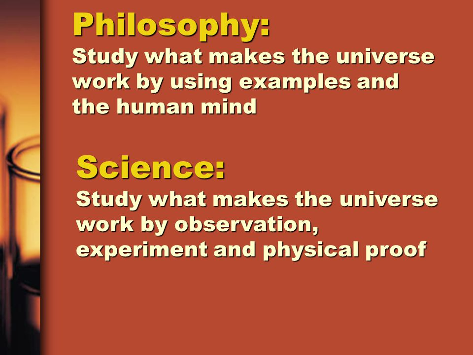 Philosophy: Study what makes the universe work by using examples and the human mind Science: Study what makes the universe work by observation, experiment and physical proof