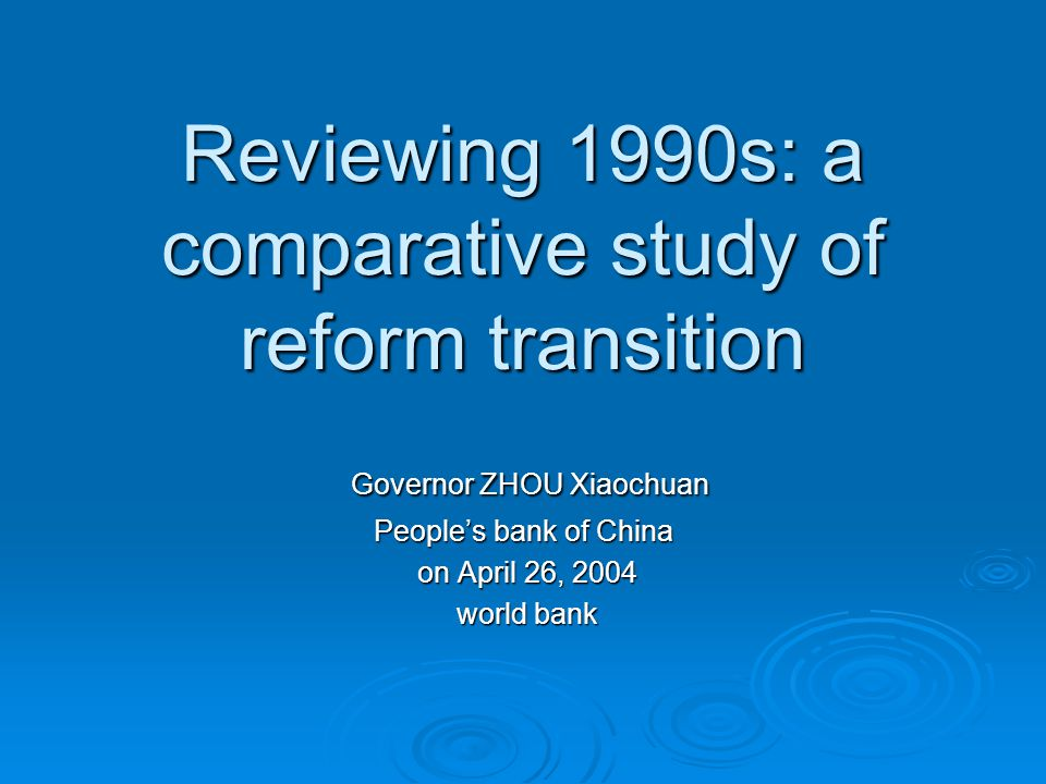 Reviewing 1990s: a comparative study of reform transition Governor ZHOU Xiaochuan Governor ZHOU Xiaochuan People's bank of China on April 26, 2004 on April 26, 2004 world bank world bank