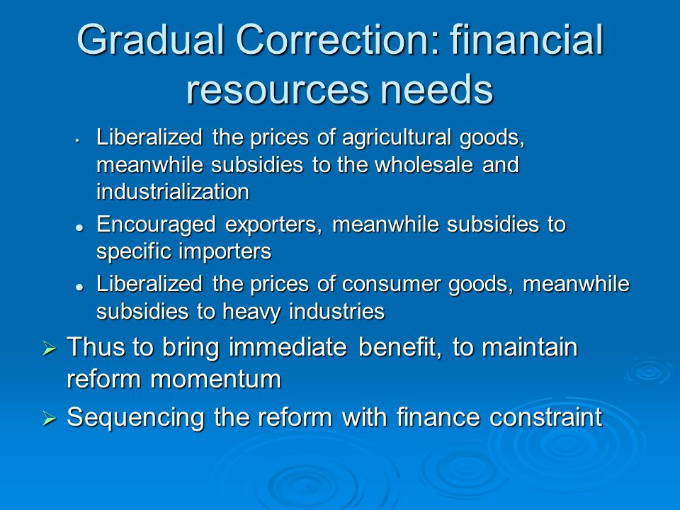 Gradual Correction: financial resources needs Liberalized the prices of agricultural goods, meanwhile subsidies to the wholesale and industrialization Liberalized the prices of agricultural goods, meanwhile subsidies to the wholesale and industrialization Encouraged exporters, meanwhile subsidies to specific importers Encouraged exporters, meanwhile subsidies to specific importers Liberalized the prices of consumer goods, meanwhile subsidies to heavy industries Liberalized the prices of consumer goods, meanwhile subsidies to heavy industries  Thus to bring immediate benefit, to maintain reform momentum  Sequencing the reform with finance constraint