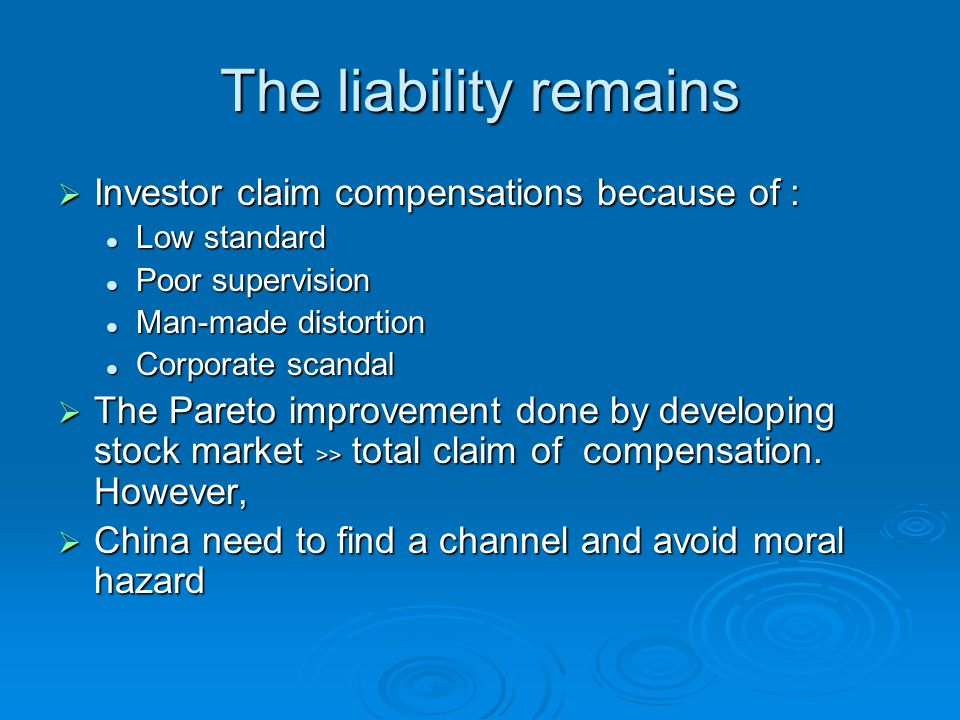 The liability remains  Investor claim compensations because of : Low standard Low standard Poor supervision Poor supervision Man-made distortion Man-made distortion Corporate scandal Corporate scandal  The Pareto improvement done by developing stock market ﹥﹥ total claim of compensation.