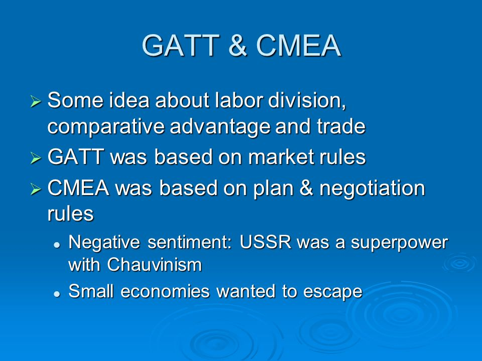 GATT & CMEA  Some idea about labor division, comparative advantage and trade  GATT was based on market rules  CMEA was based on plan & negotiation rules Negative sentiment: USSR was a superpower with Chauvinism Negative sentiment: USSR was a superpower with Chauvinism Small economies wanted to escape Small economies wanted to escape