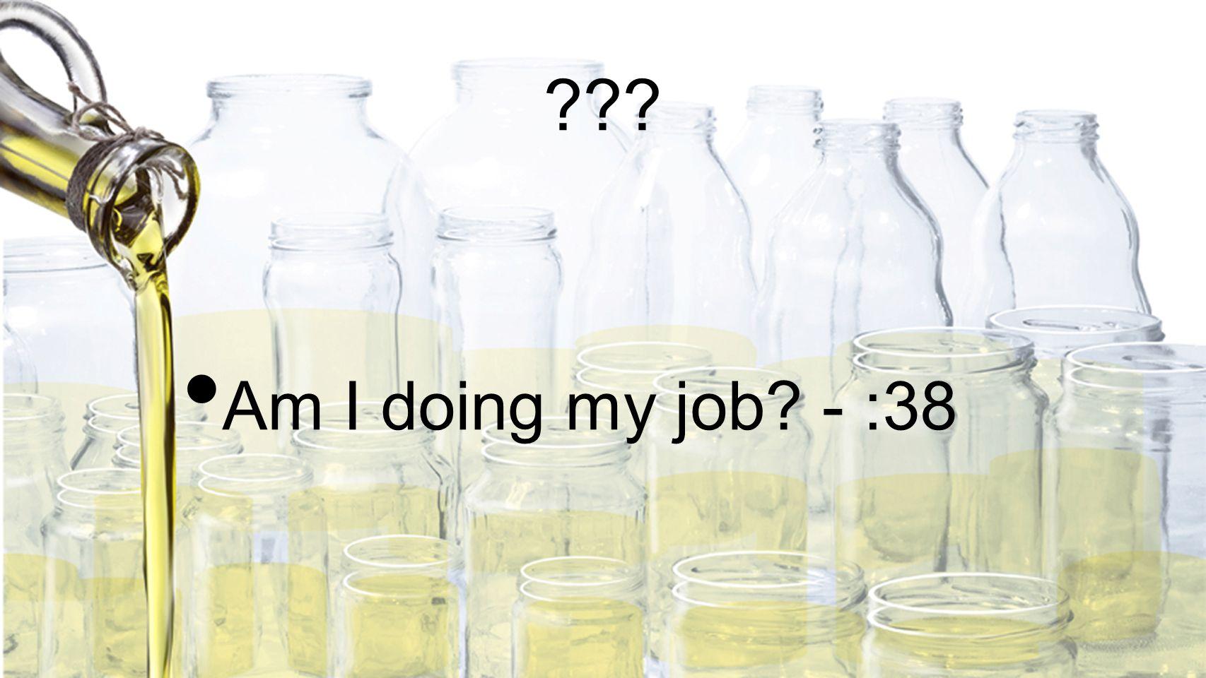 ??? Am I doing my job? - :38